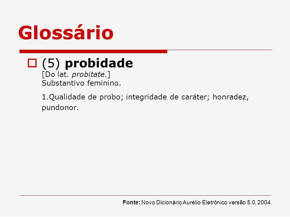 Glossário (5) probidade [Do lat. probitate.] Substantivo feminino. 1.Qualidade de probo; integridade de caráter; honradez, pundonor. Fonte: Novo Dicio