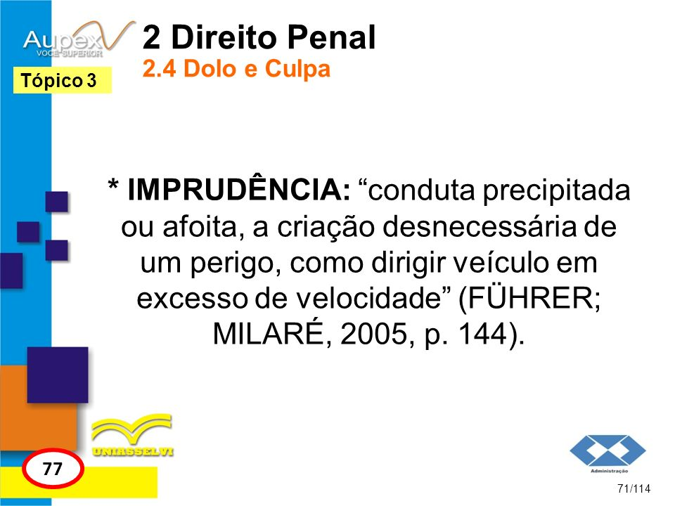 2 Direito Penal 2.4 Dolo e Culpa * IMPRUDÊNCIA: conduta precipitada ou afoita, a criação desnecessária de um perigo, como dirigir veículo em excesso d