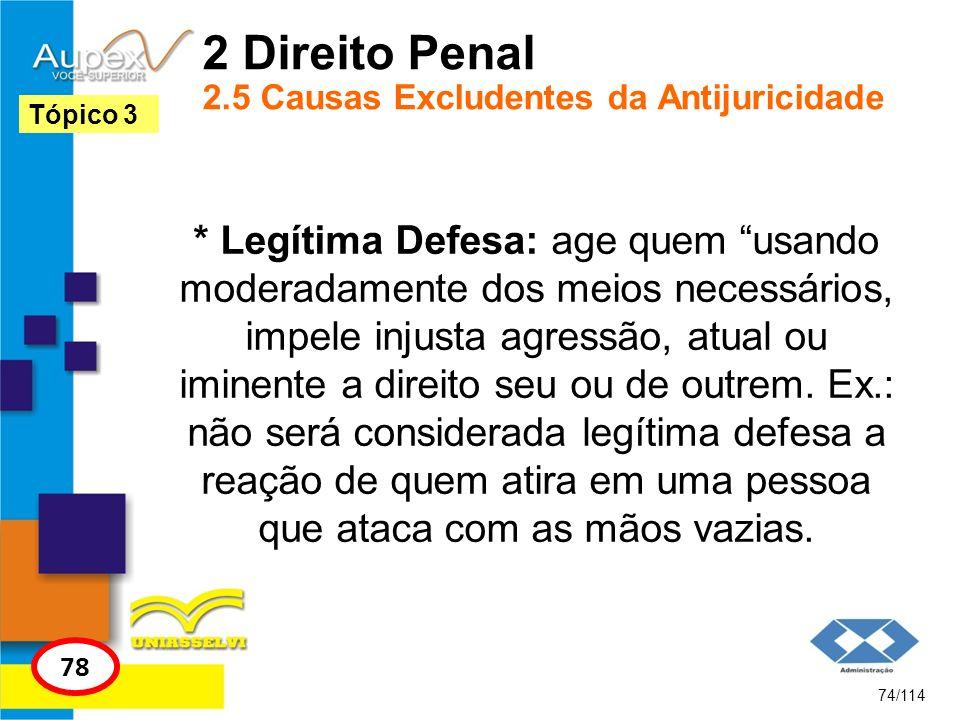 2 Direito Penal 2.5 Causas Excludentes da Antijuricidade * Legítima Defesa: age quem usando moderadamente dos meios necessários, impele injusta agress