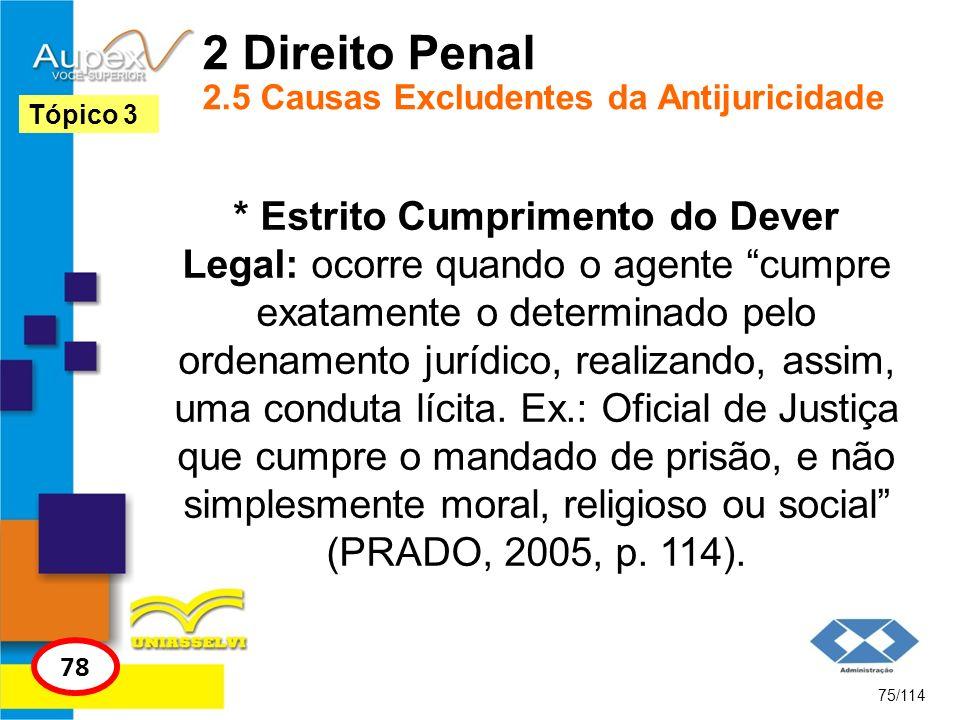 2 Direito Penal 2.5 Causas Excludentes da Antijuricidade * Estrito Cumprimento do Dever Legal: ocorre quando o agente cumpre exatamente o determinado
