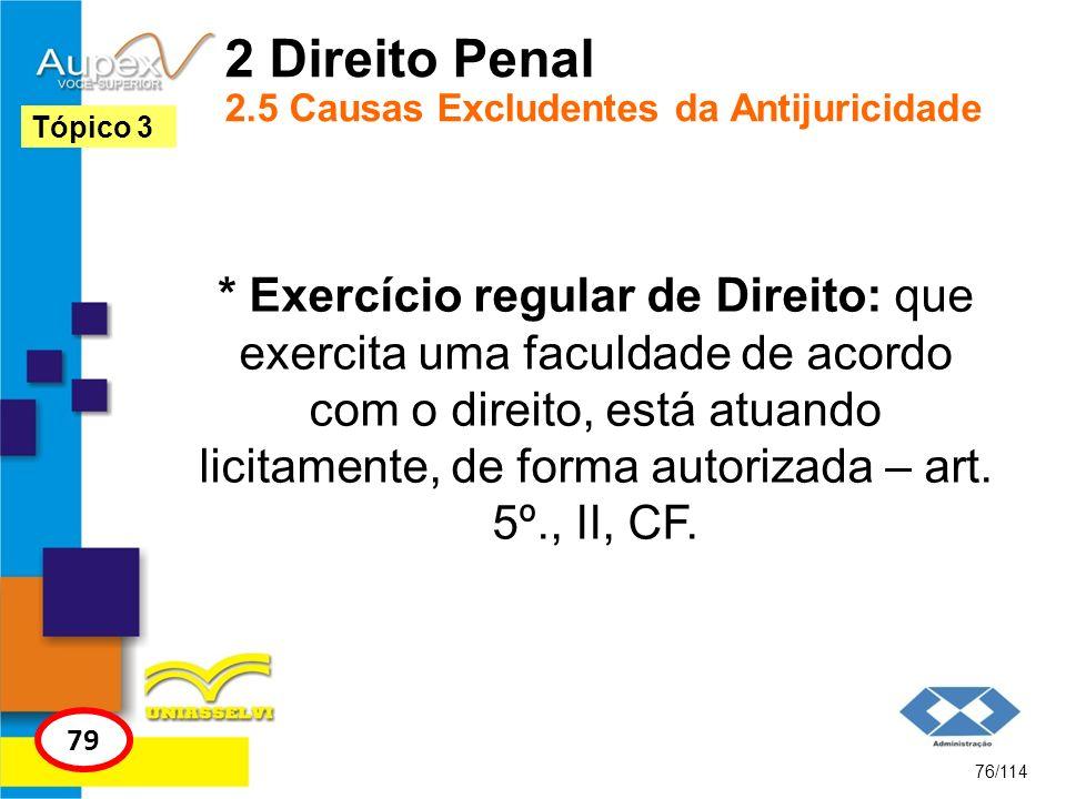 2 Direito Penal 2.5 Causas Excludentes da Antijuricidade * Exercício regular de Direito: que exercita uma faculdade de acordo com o direito, está atua