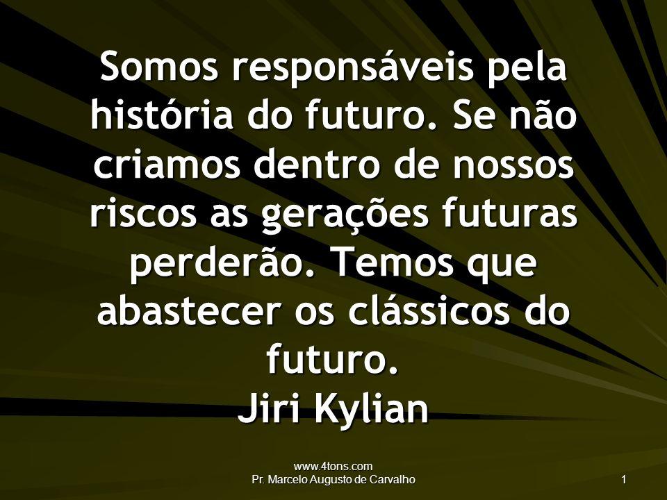 www.4tons.com Pr. Marcelo Augusto de Carvalho 1 Somos responsáveis pela história do futuro. Se não criamos dentro de nossos riscos as gerações futuras