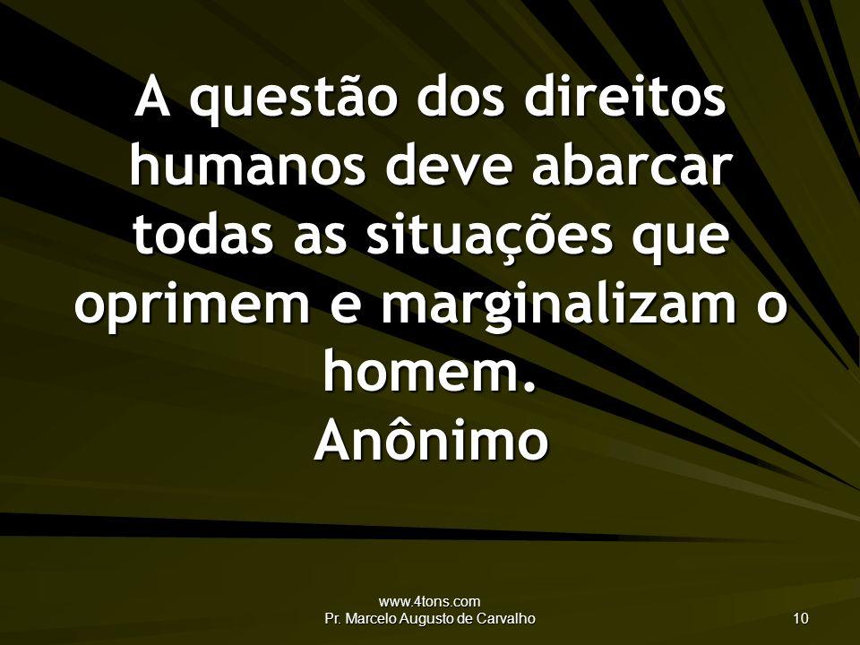 www.4tons.com Pr. Marcelo Augusto de Carvalho 10 A questão dos direitos humanos deve abarcar todas as situações que oprimem e marginalizam o homem. An