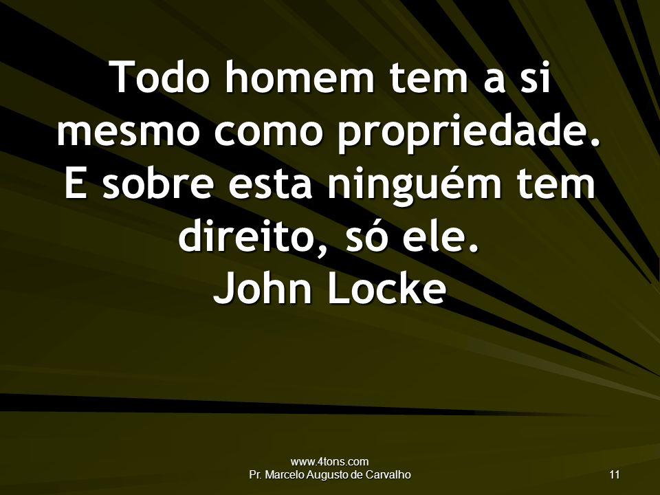 www.4tons.com Pr. Marcelo Augusto de Carvalho 11 Todo homem tem a si mesmo como propriedade. E sobre esta ninguém tem direito, só ele. John Locke