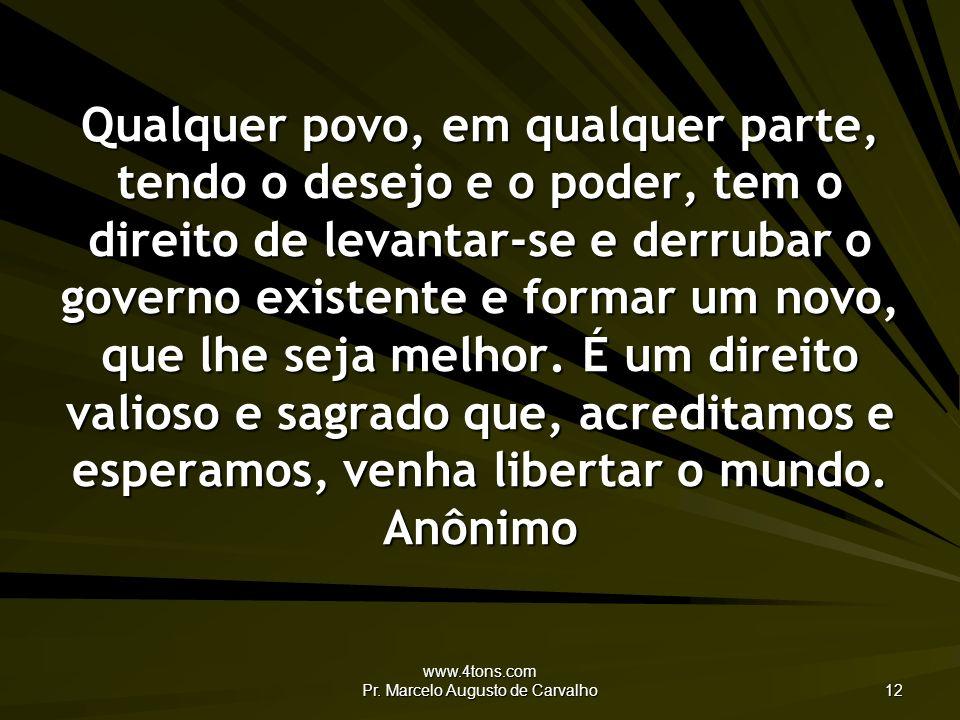 www.4tons.com Pr. Marcelo Augusto de Carvalho 12 Qualquer povo, em qualquer parte, tendo o desejo e o poder, tem o direito de levantar-se e derrubar o