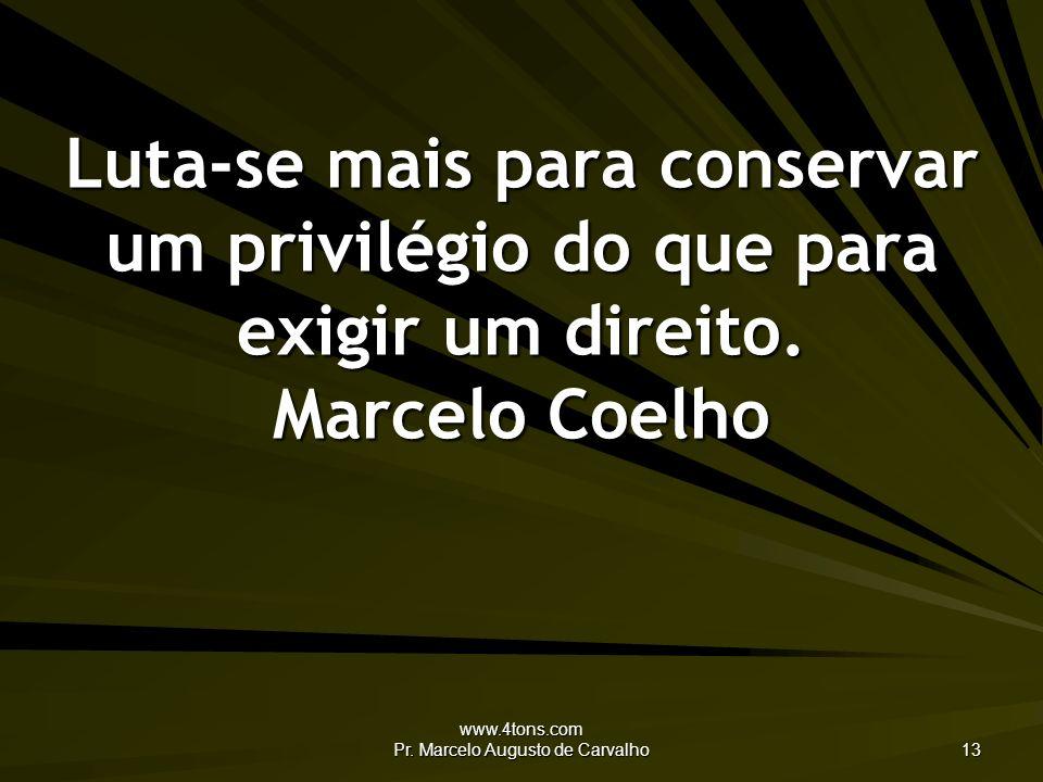 www.4tons.com Pr. Marcelo Augusto de Carvalho 13 Luta-se mais para conservar um privilégio do que para exigir um direito. Marcelo Coelho
