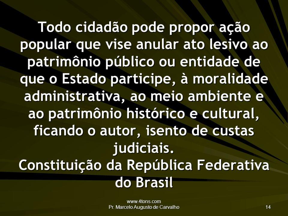www.4tons.com Pr. Marcelo Augusto de Carvalho 14 Todo cidadão pode propor ação popular que vise anular ato lesivo ao patrimônio público ou entidade de