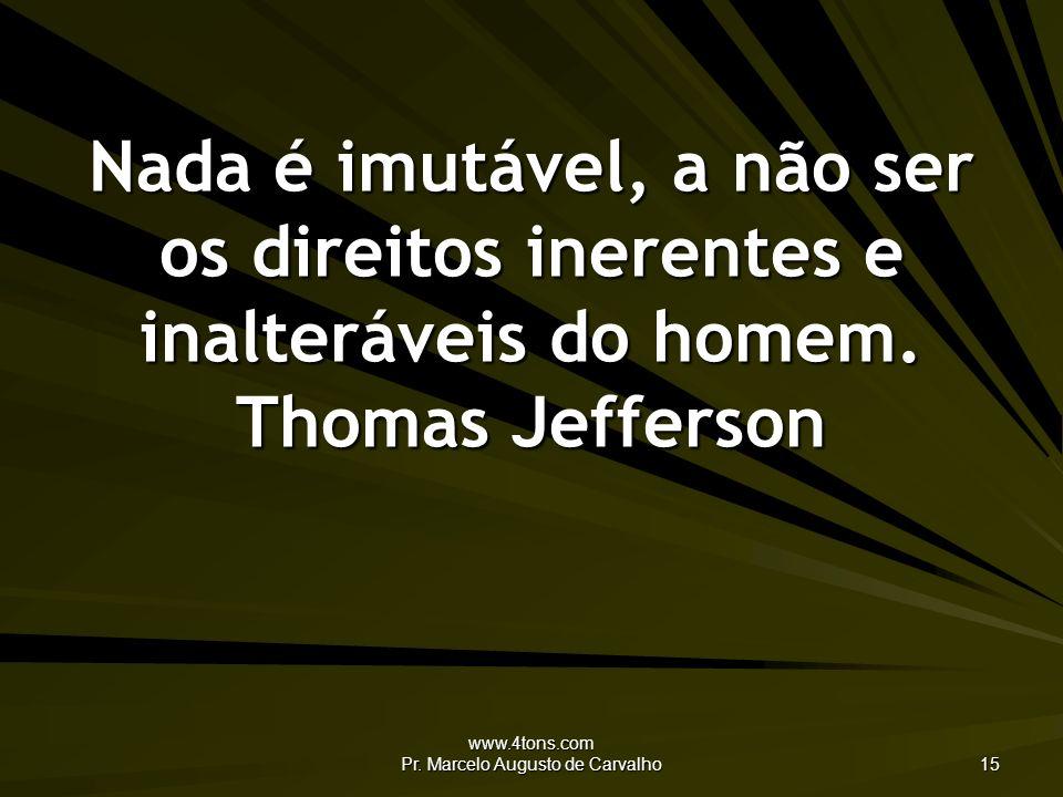 www.4tons.com Pr. Marcelo Augusto de Carvalho 15 Nada é imutável, a não ser os direitos inerentes e inalteráveis do homem. Thomas Jefferson