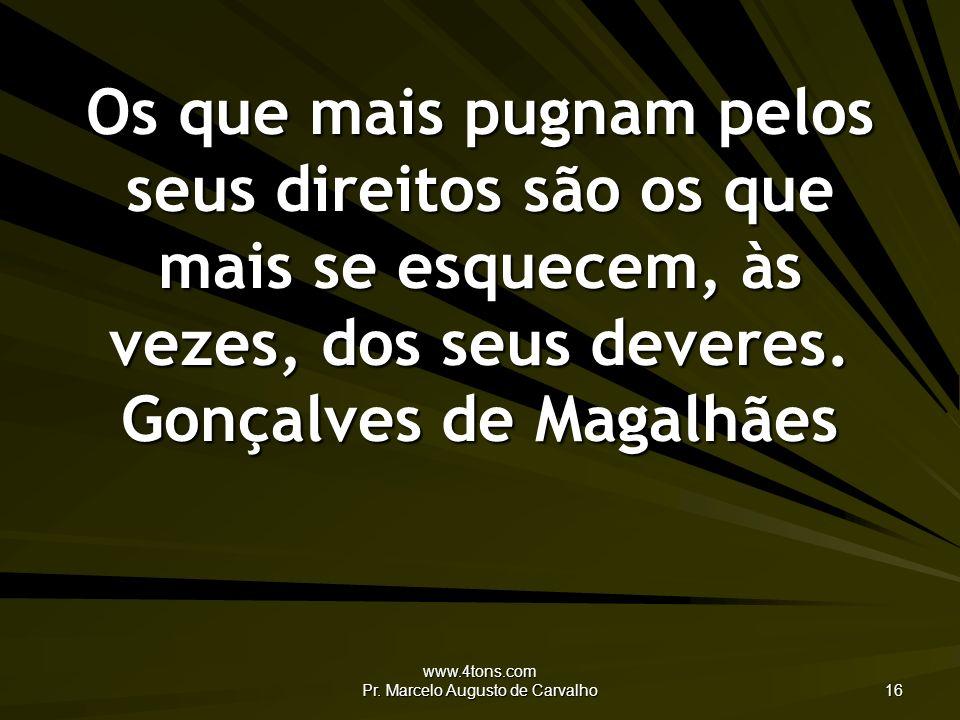 www.4tons.com Pr. Marcelo Augusto de Carvalho 16 Os que mais pugnam pelos seus direitos são os que mais se esquecem, às vezes, dos seus deveres. Gonça