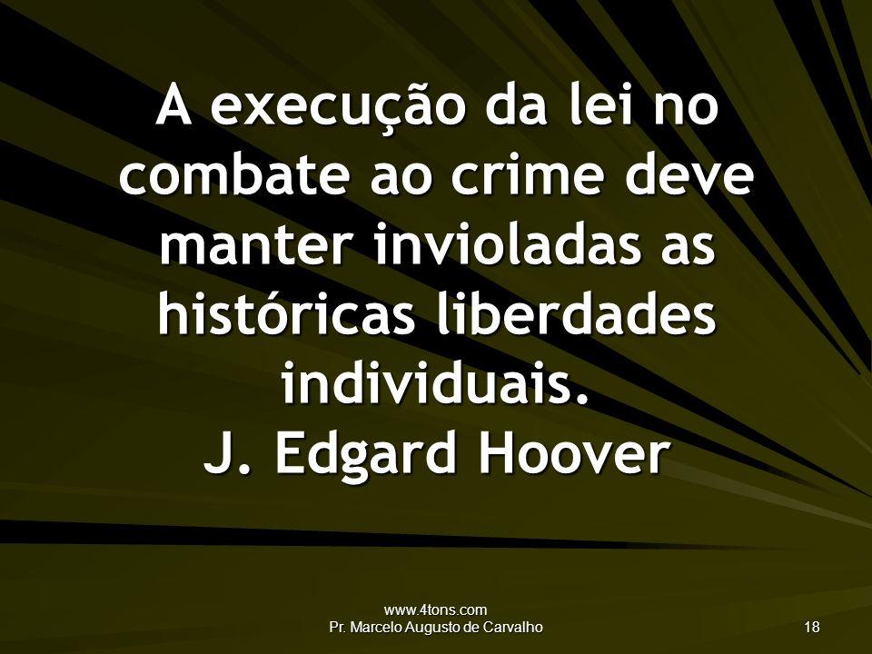 www.4tons.com Pr. Marcelo Augusto de Carvalho 18 A execução da lei no combate ao crime deve manter invioladas as históricas liberdades individuais. J.