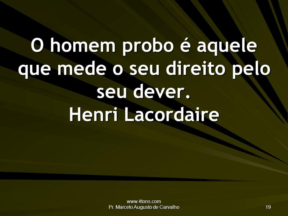 www.4tons.com Pr. Marcelo Augusto de Carvalho 19 O homem probo é aquele que mede o seu direito pelo seu dever. Henri Lacordaire