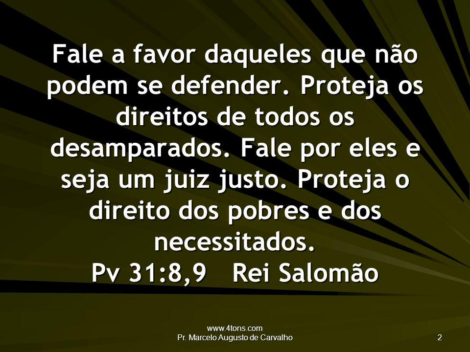www.4tons.com Pr. Marcelo Augusto de Carvalho 2 Fale a favor daqueles que não podem se defender. Proteja os direitos de todos os desamparados. Fale po