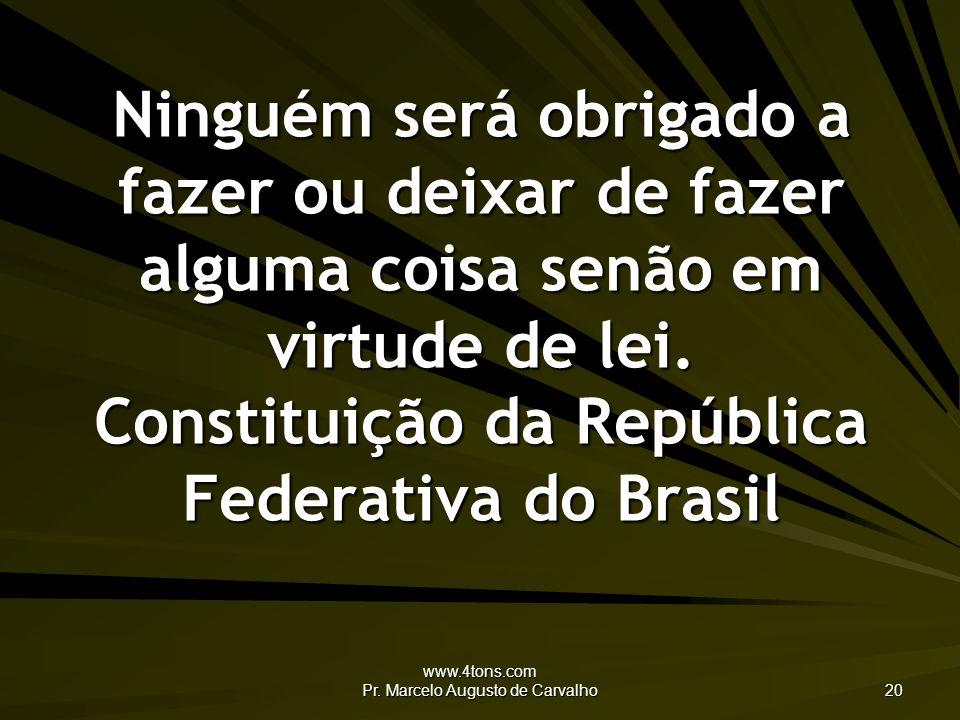 www.4tons.com Pr. Marcelo Augusto de Carvalho 20 Ninguém será obrigado a fazer ou deixar de fazer alguma coisa senão em virtude de lei. Constituição d
