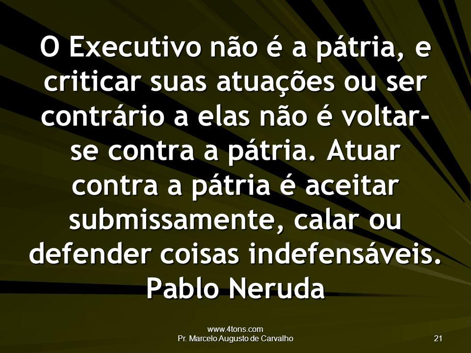 www.4tons.com Pr. Marcelo Augusto de Carvalho 21 O Executivo não é a pátria, e criticar suas atuações ou ser contrário a elas não é voltar- se contra