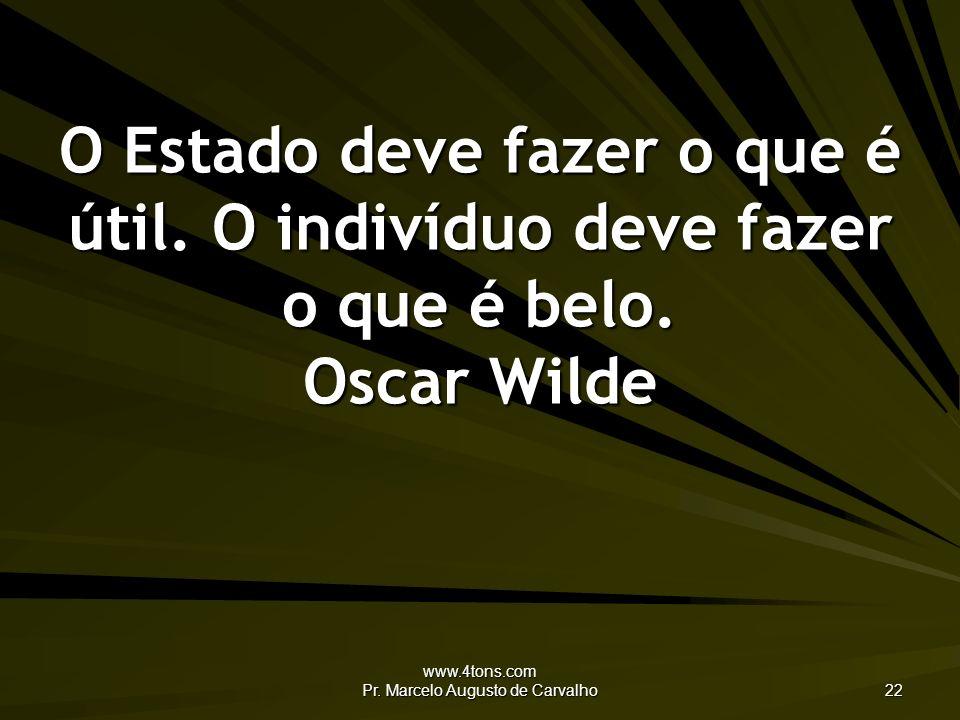 www.4tons.com Pr. Marcelo Augusto de Carvalho 22 O Estado deve fazer o que é útil. O indivíduo deve fazer o que é belo. Oscar Wilde