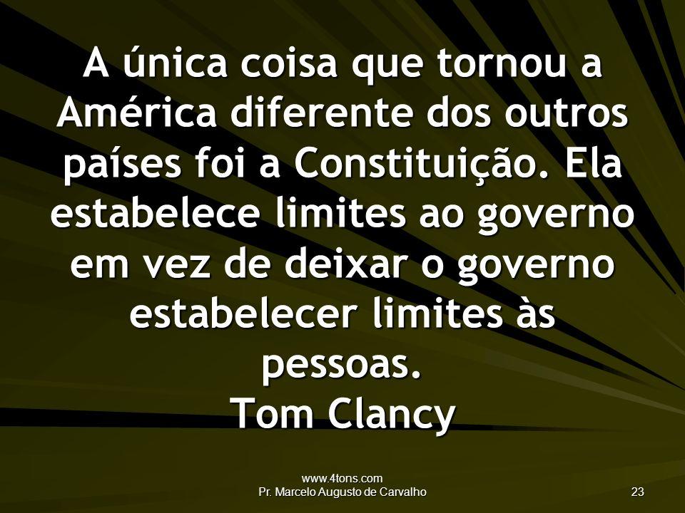 www.4tons.com Pr. Marcelo Augusto de Carvalho 23 A única coisa que tornou a América diferente dos outros países foi a Constituição. Ela estabelece lim