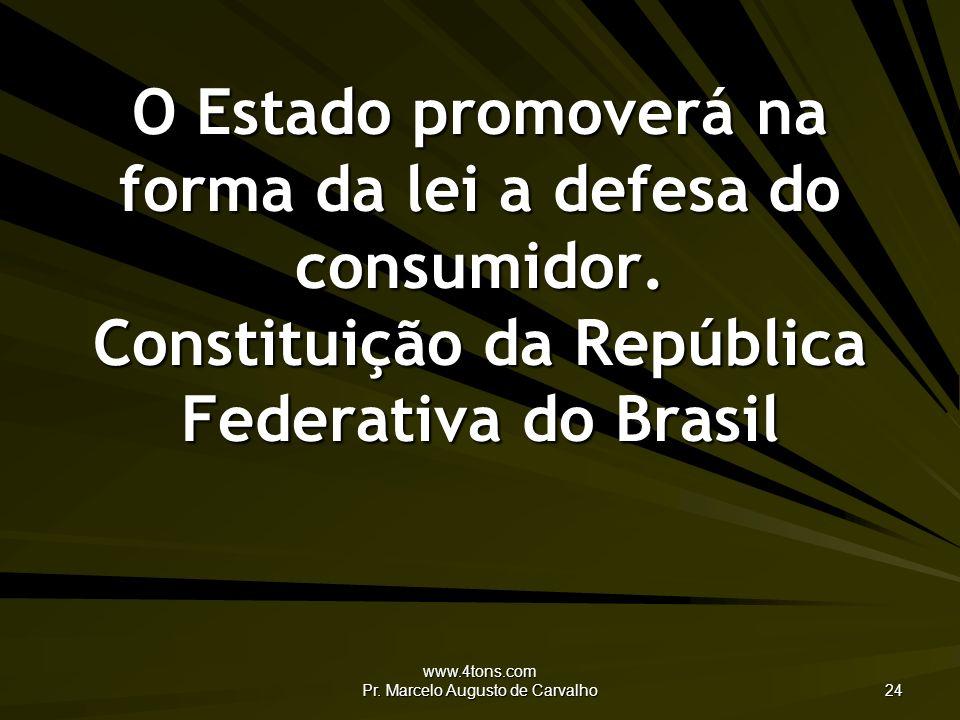 www.4tons.com Pr. Marcelo Augusto de Carvalho 24 O Estado promoverá na forma da lei a defesa do consumidor. Constituição da República Federativa do Br