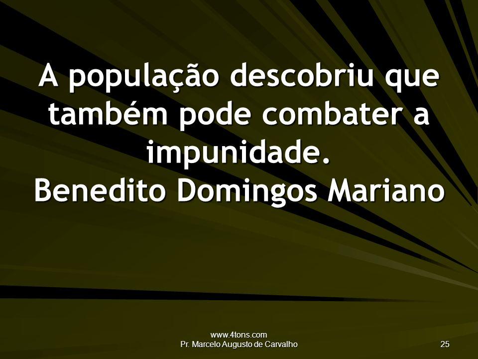 www.4tons.com Pr. Marcelo Augusto de Carvalho 25 A população descobriu que também pode combater a impunidade. Benedito Domingos Mariano