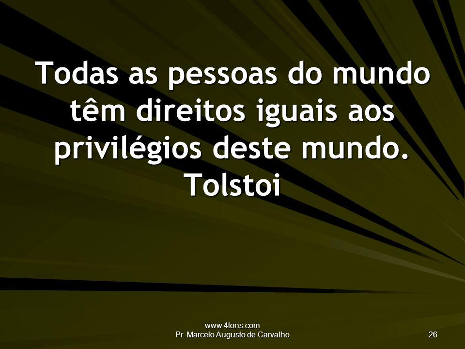 www.4tons.com Pr. Marcelo Augusto de Carvalho 26 Todas as pessoas do mundo têm direitos iguais aos privilégios deste mundo. Tolstoi