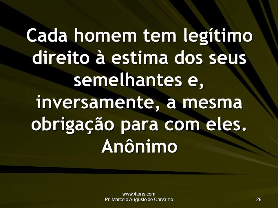 www.4tons.com Pr. Marcelo Augusto de Carvalho 28 Cada homem tem legítimo direito à estima dos seus semelhantes e, inversamente, a mesma obrigação para