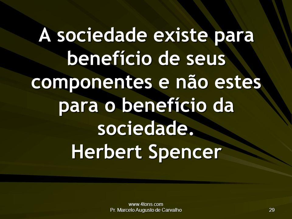 www.4tons.com Pr. Marcelo Augusto de Carvalho 29 A sociedade existe para benefício de seus componentes e não estes para o benefício da sociedade. Herb