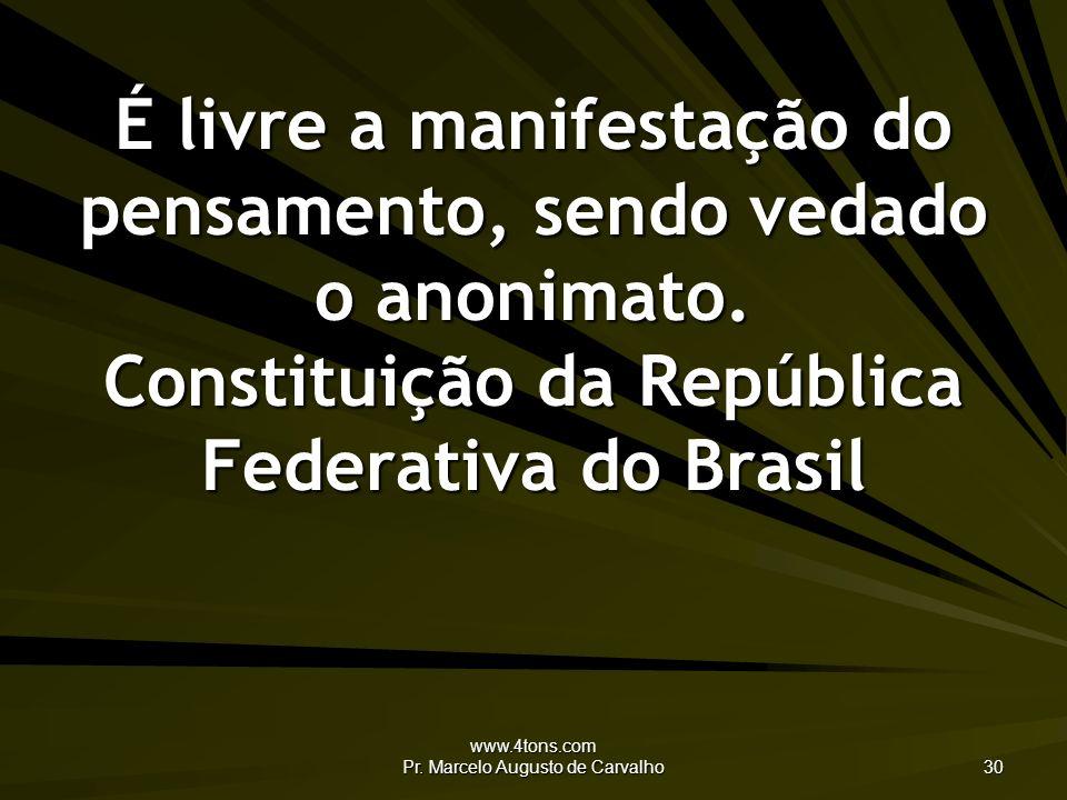 www.4tons.com Pr. Marcelo Augusto de Carvalho 30 É livre a manifestação do pensamento, sendo vedado o anonimato. Constituição da República Federativa