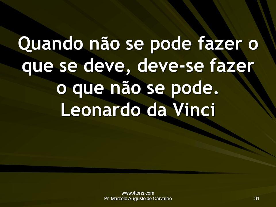 www.4tons.com Pr. Marcelo Augusto de Carvalho 31 Quando não se pode fazer o que se deve, deve-se fazer o que não se pode. Leonardo da Vinci