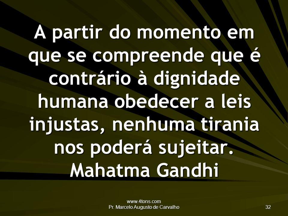 www.4tons.com Pr. Marcelo Augusto de Carvalho 32 A partir do momento em que se compreende que é contrário à dignidade humana obedecer a leis injustas,