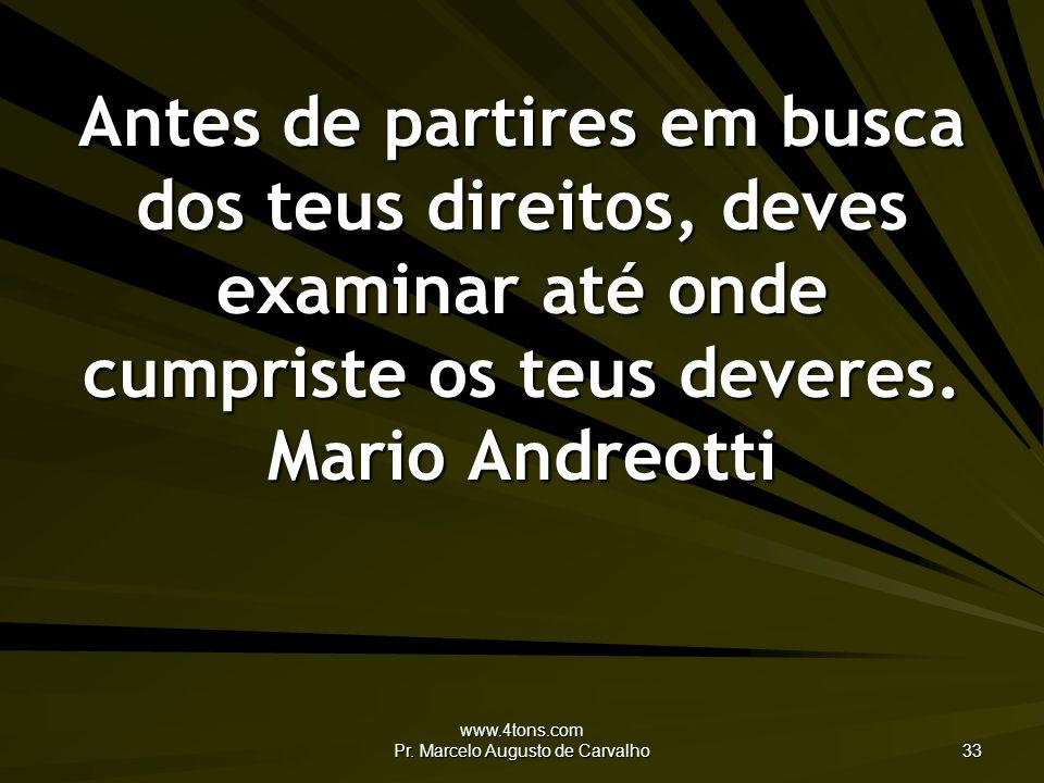 www.4tons.com Pr. Marcelo Augusto de Carvalho 33 Antes de partires em busca dos teus direitos, deves examinar até onde cumpriste os teus deveres. Mari