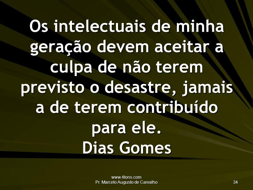 www.4tons.com Pr. Marcelo Augusto de Carvalho 34 Os intelectuais de minha geração devem aceitar a culpa de não terem previsto o desastre, jamais a de