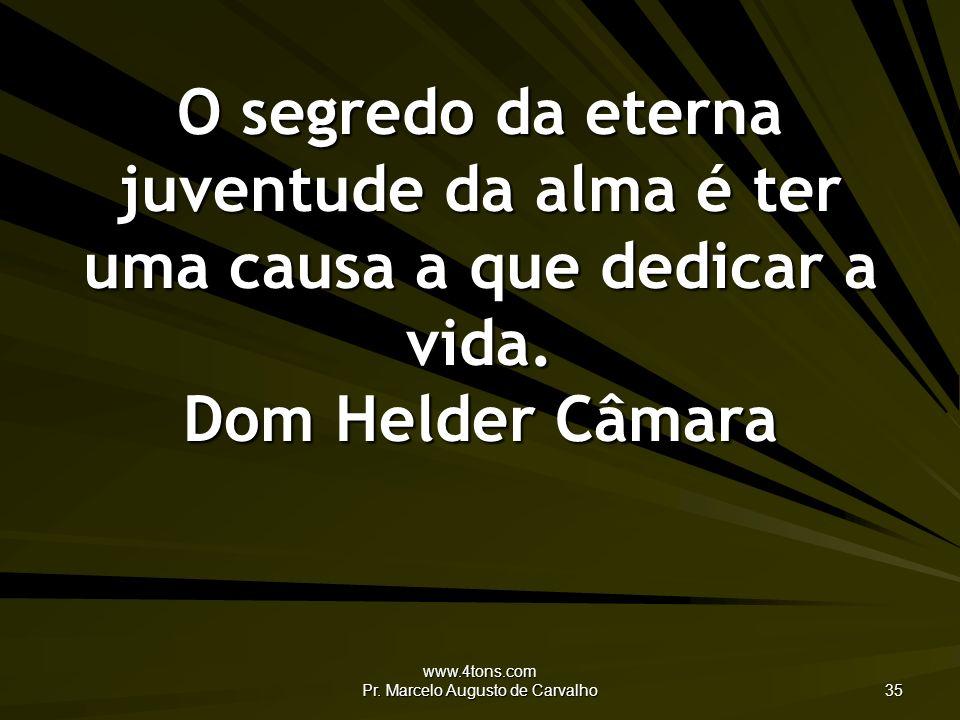 www.4tons.com Pr. Marcelo Augusto de Carvalho 35 O segredo da eterna juventude da alma é ter uma causa a que dedicar a vida. Dom Helder Câmara