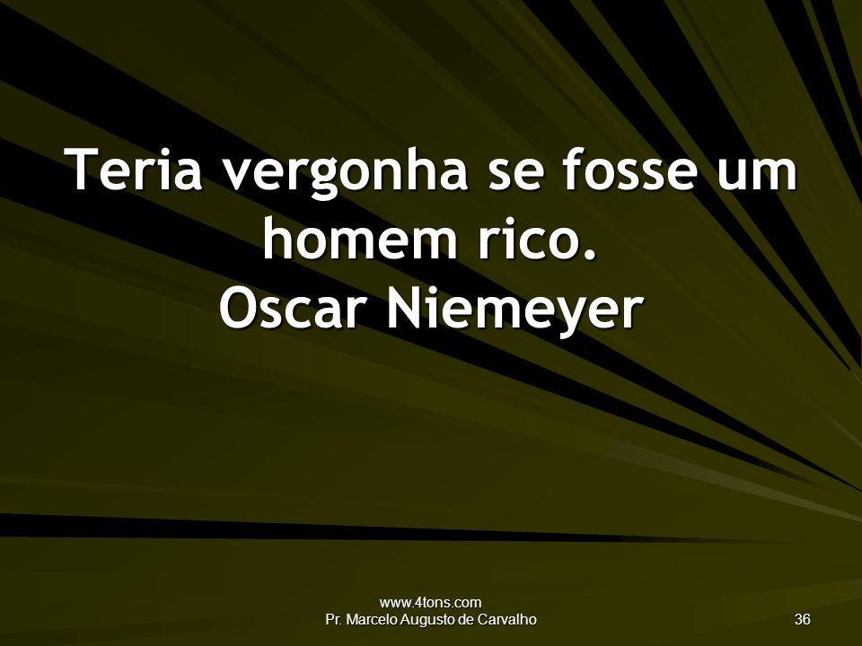 www.4tons.com Pr. Marcelo Augusto de Carvalho 36 Teria vergonha se fosse um homem rico. Oscar Niemeyer