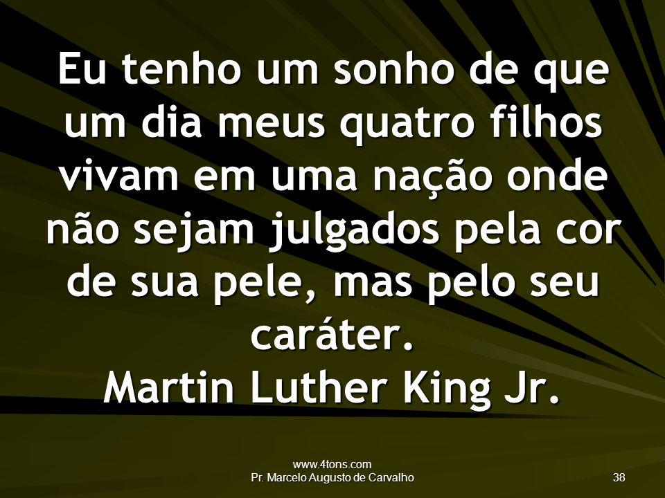 www.4tons.com Pr. Marcelo Augusto de Carvalho 38 Eu tenho um sonho de que um dia meus quatro filhos vivam em uma nação onde não sejam julgados pela co