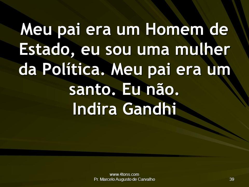 www.4tons.com Pr. Marcelo Augusto de Carvalho 39 Meu pai era um Homem de Estado, eu sou uma mulher da Política. Meu pai era um santo. Eu não. Indira G