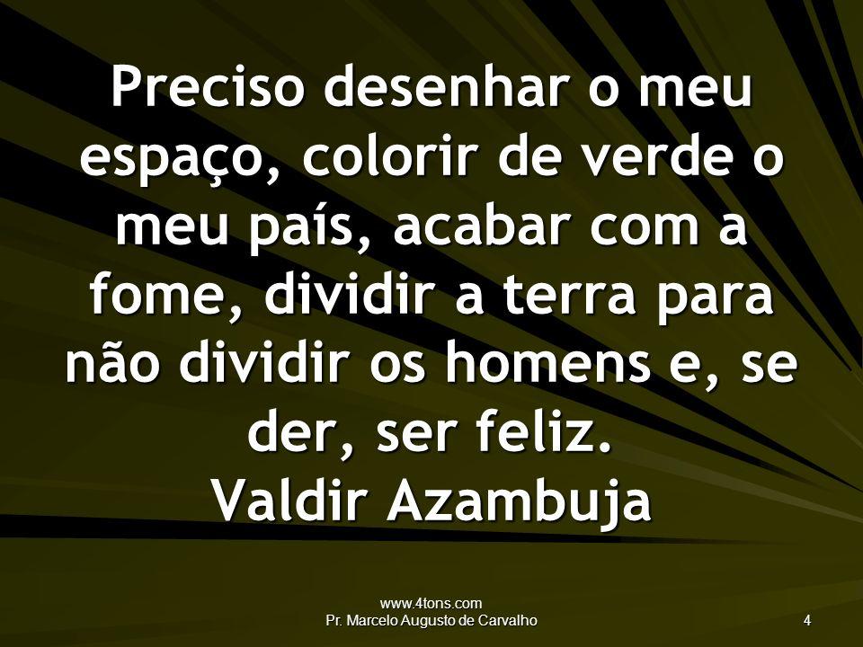 www.4tons.com Pr. Marcelo Augusto de Carvalho 4 Preciso desenhar o meu espaço, colorir de verde o meu país, acabar com a fome, dividir a terra para nã
