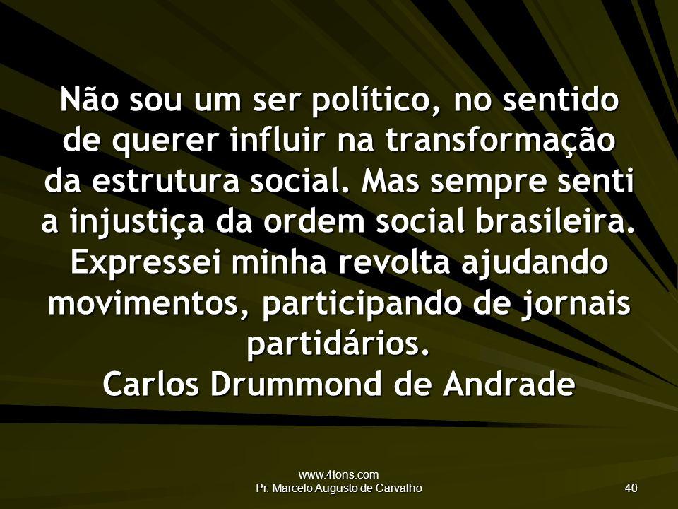 www.4tons.com Pr. Marcelo Augusto de Carvalho 40 Não sou um ser político, no sentido de querer influir na transformação da estrutura social. Mas sempr