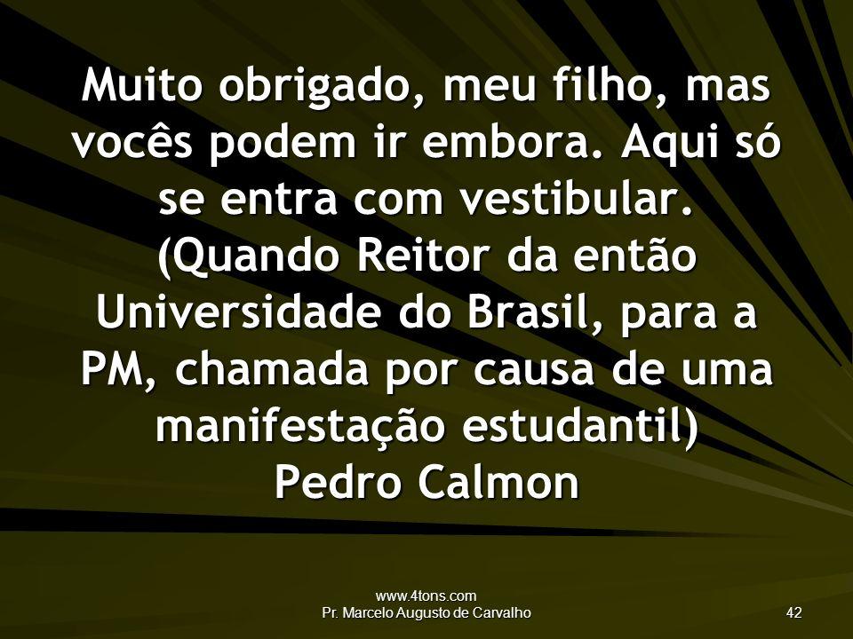 www.4tons.com Pr. Marcelo Augusto de Carvalho 42 Muito obrigado, meu filho, mas vocês podem ir embora. Aqui só se entra com vestibular. (Quando Reitor