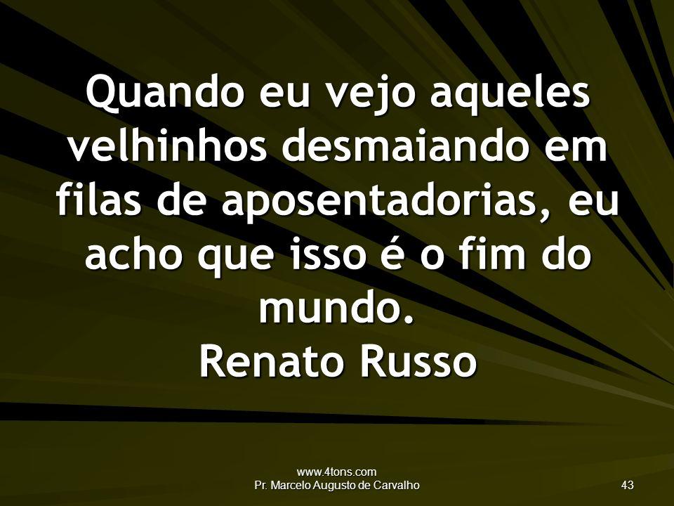 www.4tons.com Pr. Marcelo Augusto de Carvalho 43 Quando eu vejo aqueles velhinhos desmaiando em filas de aposentadorias, eu acho que isso é o fim do m