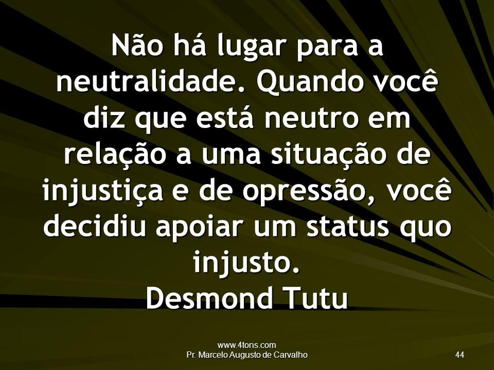www.4tons.com Pr. Marcelo Augusto de Carvalho 44 Não há lugar para a neutralidade. Quando você diz que está neutro em relação a uma situação de injust