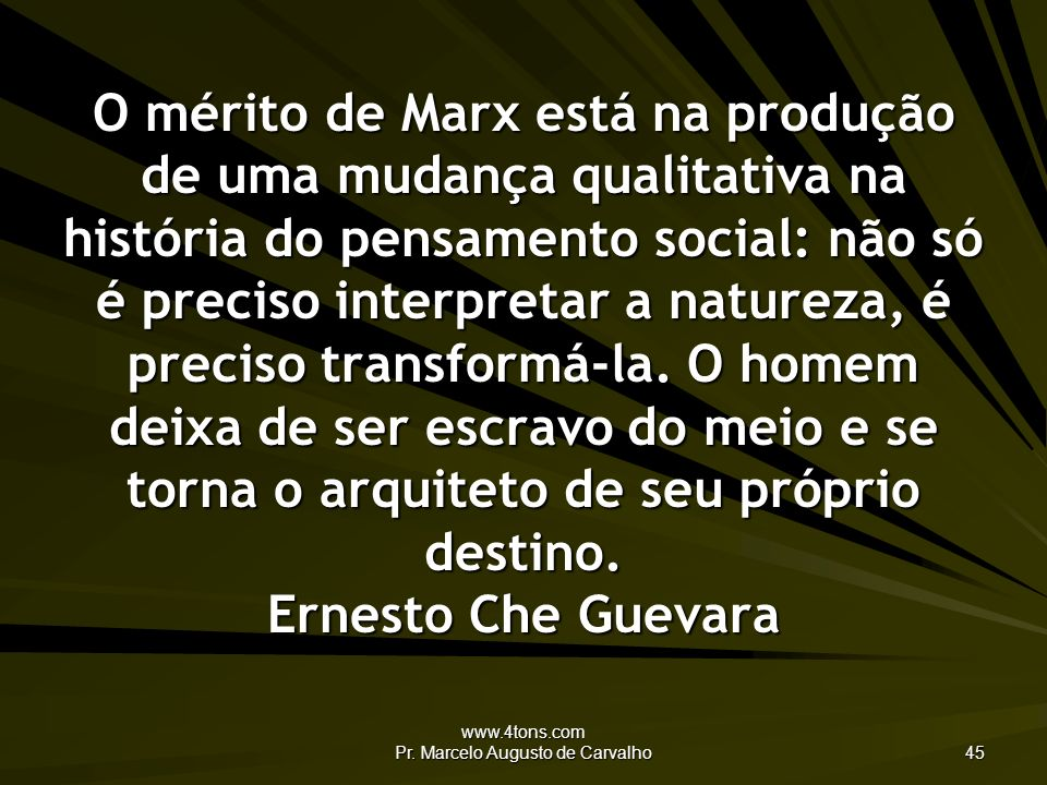 www.4tons.com Pr. Marcelo Augusto de Carvalho 45 O mérito de Marx está na produção de uma mudança qualitativa na história do pensamento social: não só