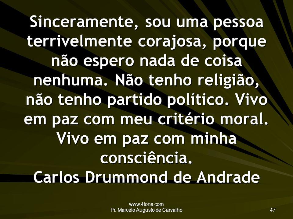 www.4tons.com Pr. Marcelo Augusto de Carvalho 47 Sinceramente, sou uma pessoa terrivelmente corajosa, porque não espero nada de coisa nenhuma. Não ten