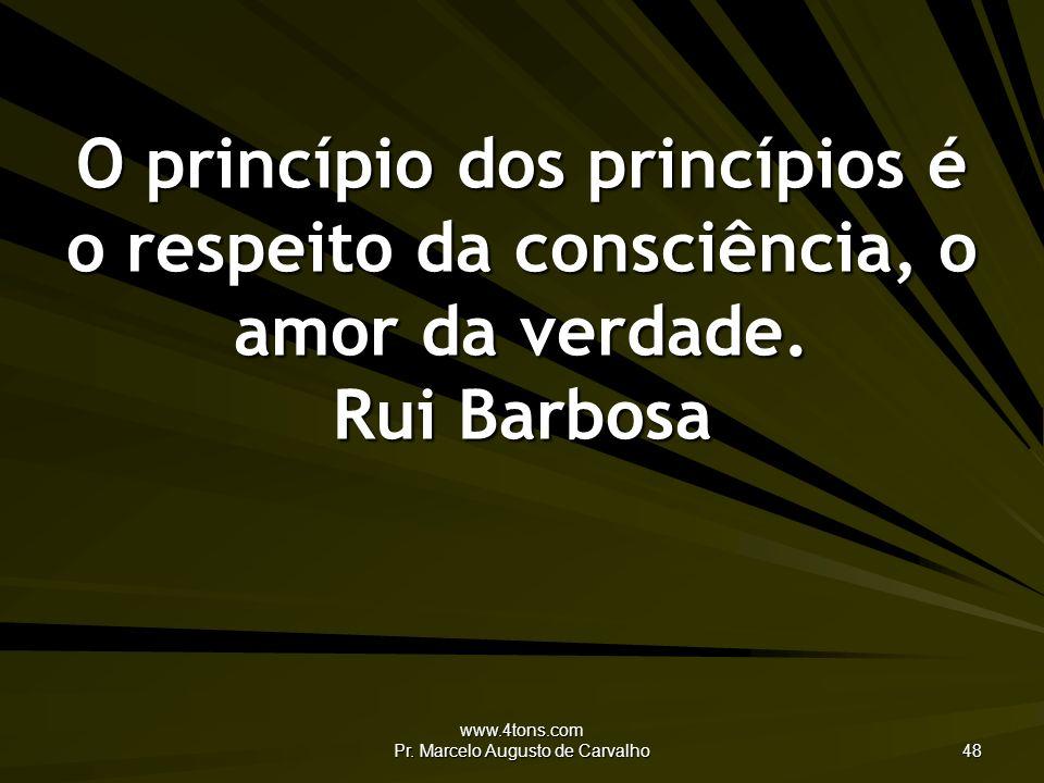 www.4tons.com Pr. Marcelo Augusto de Carvalho 48 O princípio dos princípios é o respeito da consciência, o amor da verdade. Rui Barbosa