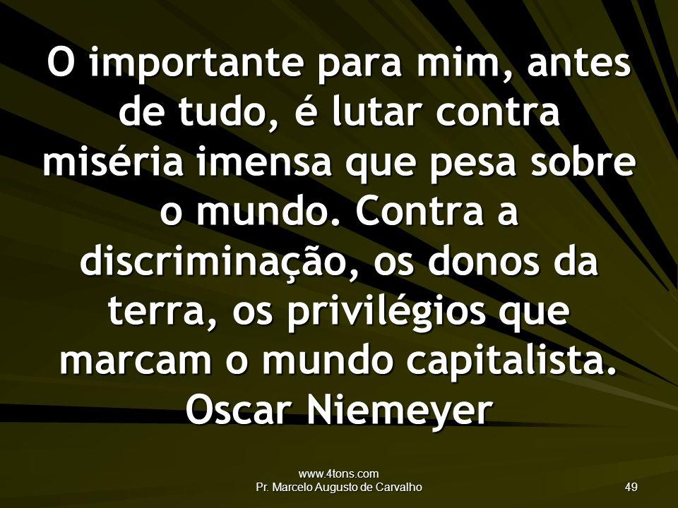 www.4tons.com Pr. Marcelo Augusto de Carvalho 49 O importante para mim, antes de tudo, é lutar contra miséria imensa que pesa sobre o mundo. Contra a