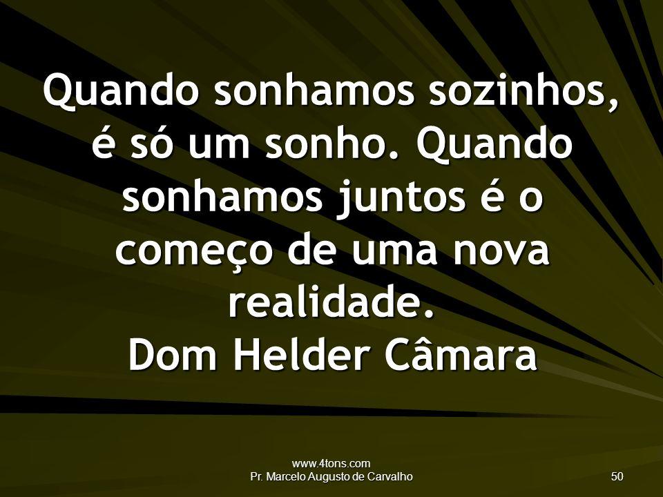 www.4tons.com Pr. Marcelo Augusto de Carvalho 50 Quando sonhamos sozinhos, é só um sonho. Quando sonhamos juntos é o começo de uma nova realidade. Dom