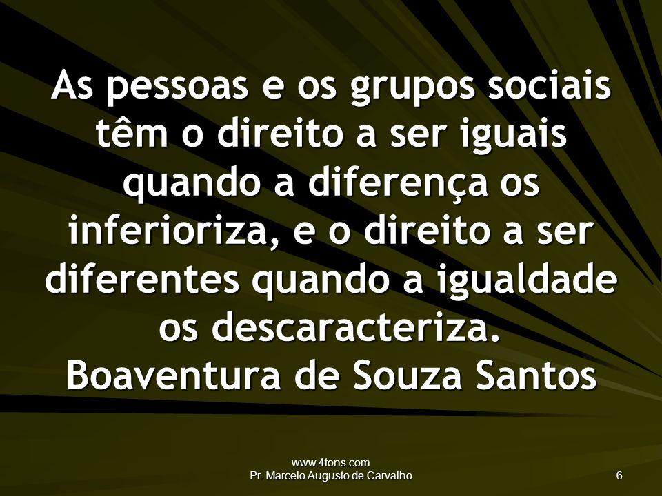 www.4tons.com Pr. Marcelo Augusto de Carvalho 6 As pessoas e os grupos sociais têm o direito a ser iguais quando a diferença os inferioriza, e o direi