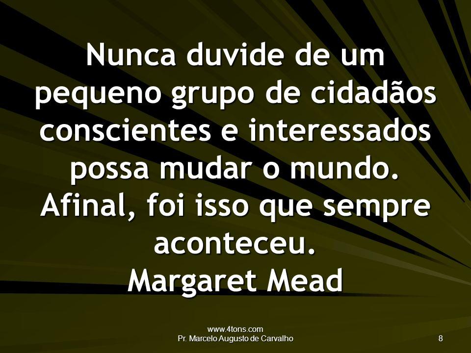 www.4tons.com Pr. Marcelo Augusto de Carvalho 8 Nunca duvide de um pequeno grupo de cidadãos conscientes e interessados possa mudar o mundo. Afinal, f