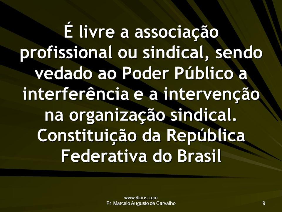 www.4tons.com Pr. Marcelo Augusto de Carvalho 9 É livre a associação profissional ou sindical, sendo vedado ao Poder Público a interferência e a inter