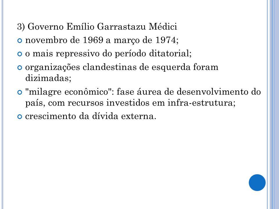 3) Governo Emílio Garrastazu Médici novembro de 1969 a março de 1974; o mais repressivo do período ditatorial; organizações clandestinas de esquerda f