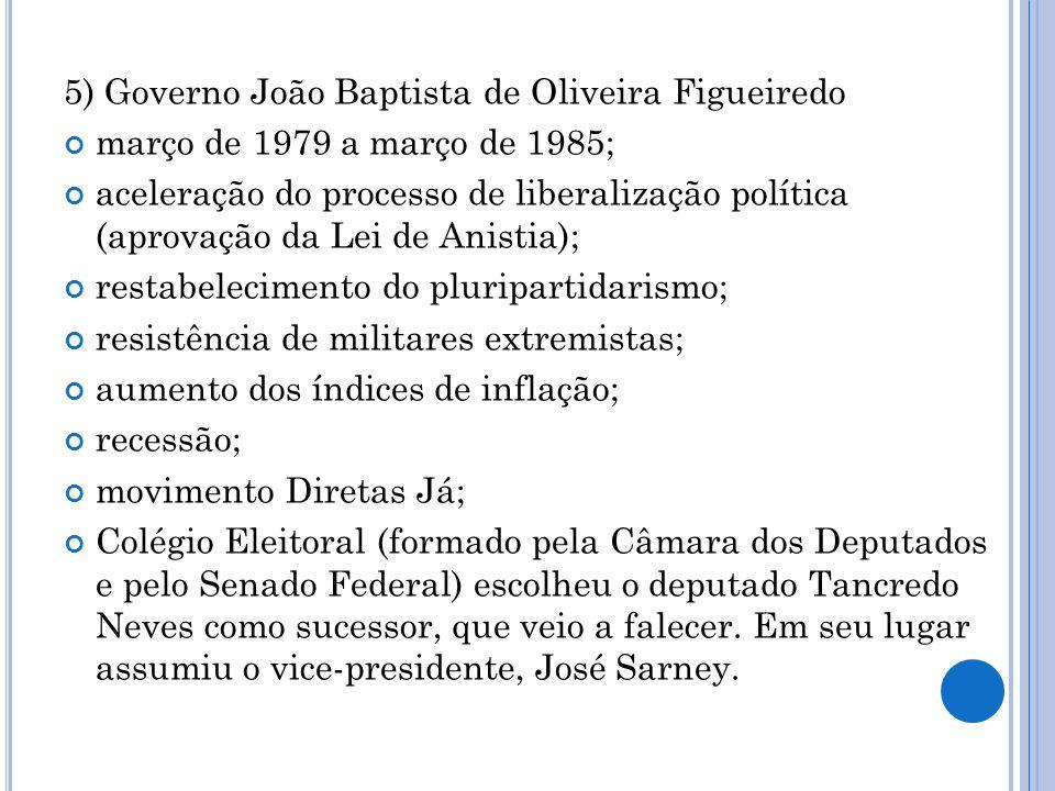 5) Governo João Baptista de Oliveira Figueiredo março de 1979 a março de 1985; aceleração do processo de liberalização política (aprovação da Lei de A