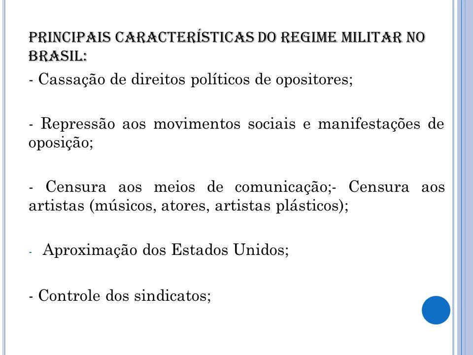 Principais características do regime militar no Brasil: - Cassação de direitos políticos de opositores; - Repressão aos movimentos sociais e manifesta